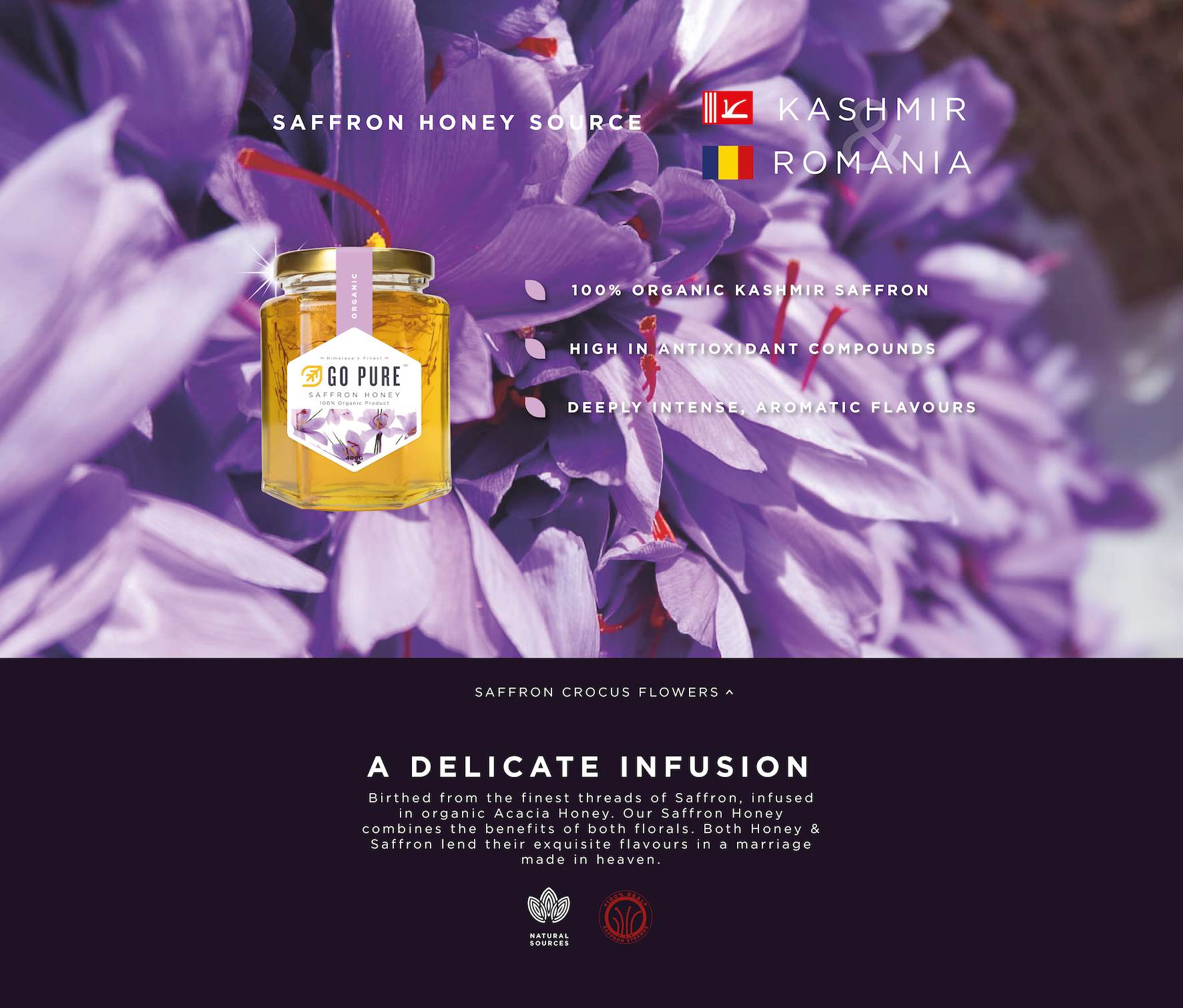 Organic Saffron Honey. - 100% organic Kashmir saffron, - High in antioxidant compounds, - Deeply intense, aromatic flavours; Saffron Crocus Flowers. A Delicate Infusion. Birthed from the finest threads of Saffron, infused in organic Acacia Honey. Our Saffron Honey combines the benefits of both florals. Both Honey & Saffron lend their exquisite flavours in a marriage in heaven.