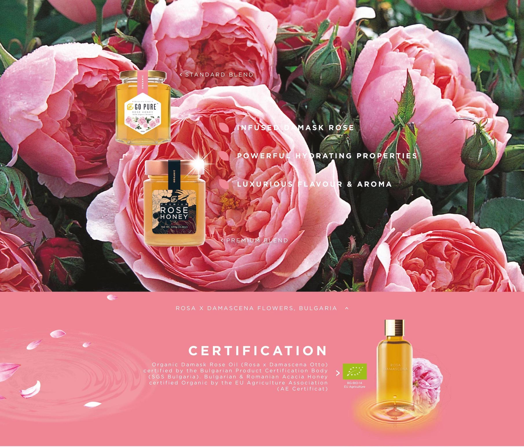 - Infused Damask Rose. - Powerful Hydrating Properties. - Luxurious Flavour & Aroma. Certification: Organic Damask Rose Oil (Rose X Damascena Otto) certified by the Bulgarian Product Certification Body (SGS Bulgaria). Bulgarian & Romanian Acacia Honey certified Organic by the EU Agriculture Association (AE Certificat)