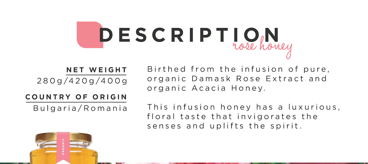 Net weight: 280g/420g/400g. Country of Origin: Bulgaria/Romania. Birthed from the infusion of pure, organic Damask Rose Extract and organic Acacia Honey. This infusion honey has a luxurious, floral taste that invigorates the senses and uplifts the spirit.