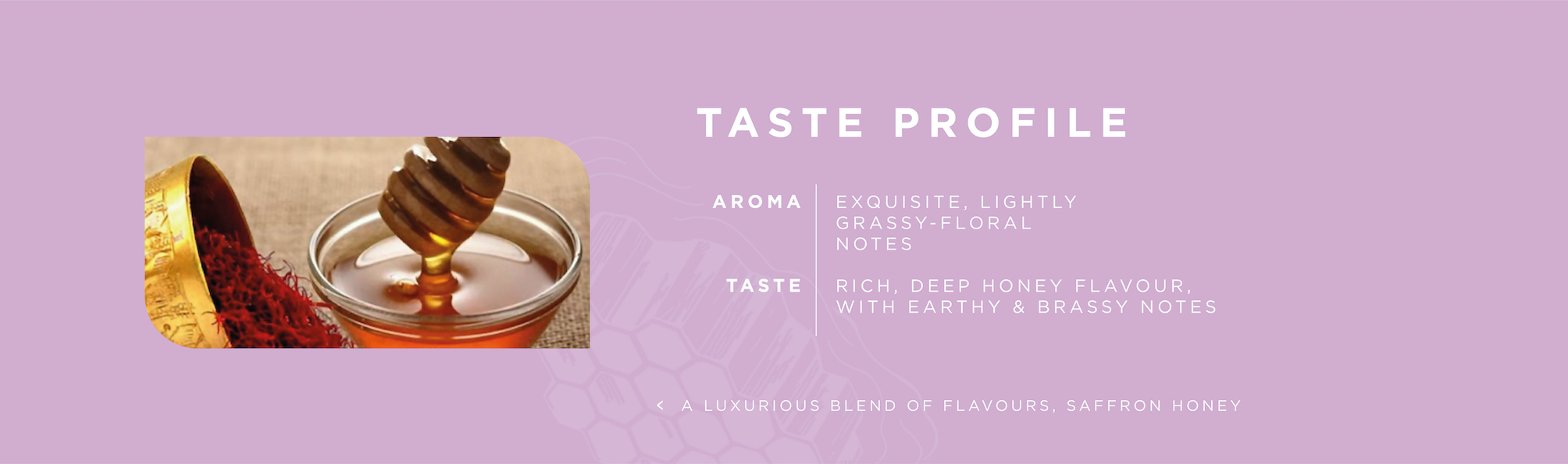 Organic Saffron Honey. Aroma: Exquisite, Lightly Grassy-floral notes; Taste: Rich, Deep Honey Flavour, with Earthy & Brassy Notes