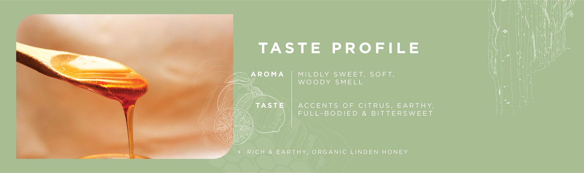 taste profile: linden honey aroma - mildly sweet, soft, woody smell. Linden honey taste - accents of citrus, earthy, full-bodied and bittersweet.